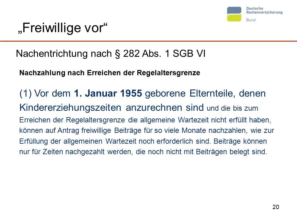 """20 """"Freiwillige vor"""" Nachentrichtung nach § 282 Abs. 1 SGB VI Nachzahlung nach Erreichen der Regelaltersgrenze (1) Vor dem 1. Januar 1955 geborene Elt"""