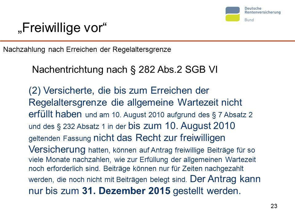 """23 """"Freiwillige vor Nachentrichtung nach § 282 Abs.2 SGB VI (2) Versicherte, die bis zum Erreichen der Regelaltersgrenze die allgemeine Wartezeit nicht erfüllt haben und am 10."""