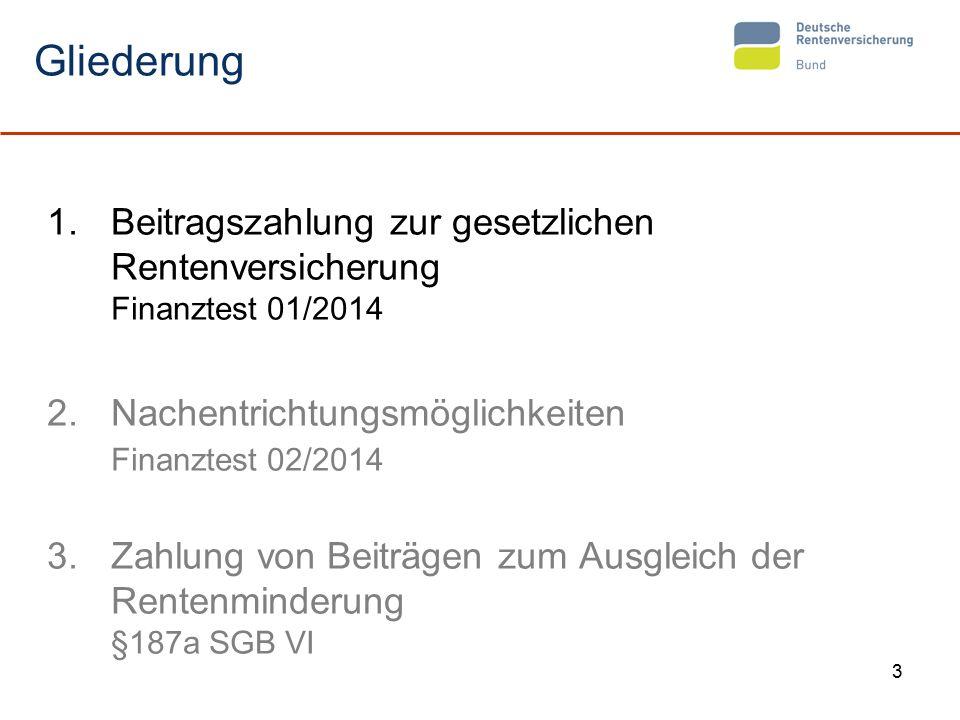 3 Gliederung 1.Beitragszahlung zur gesetzlichen Rentenversicherung Finanztest 01/2014 2.Nachentrichtungsmöglichkeiten Finanztest 02/2014 3.Zahlung von Beiträgen zum Ausgleich der Rentenminderung §187a SGB VI