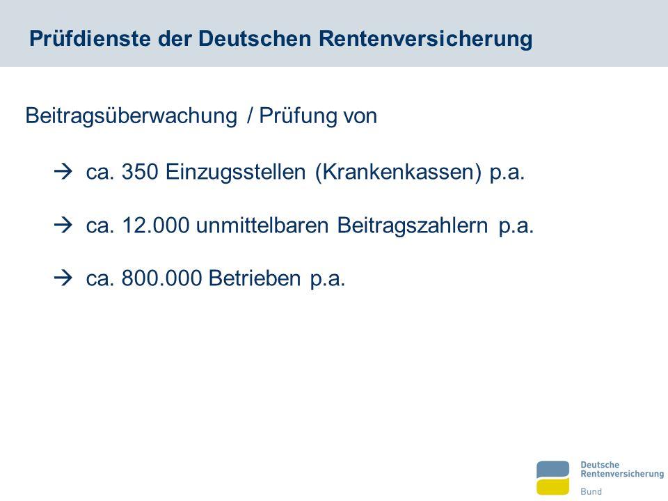 Prüfdienste der Deutschen Rentenversicherung  ca. 350 Einzugsstellen (Krankenkassen) p.a.  ca. 12.000 unmittelbaren Beitragszahlern p.a.  ca. 800.0