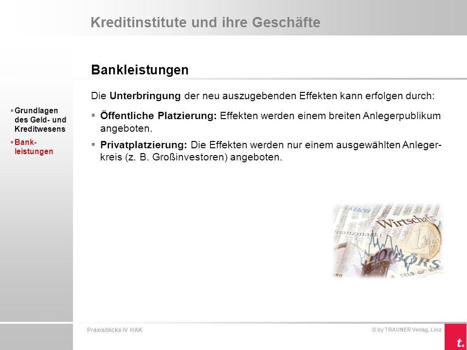 Praxisblicke IV HAK © by TRAUNER Verlag, Linz Kreditinstitute und ihre Geschäfte Bankleistungen  Grundlagen des Geld- und Kreditwesens  Bank- leistungen Effektenhandel  Verkäufer kann meist nicht selbst einen entsprechenden Käufer finden und beauftragt ein Kreditinstitut (Effektenkundengeschäft).