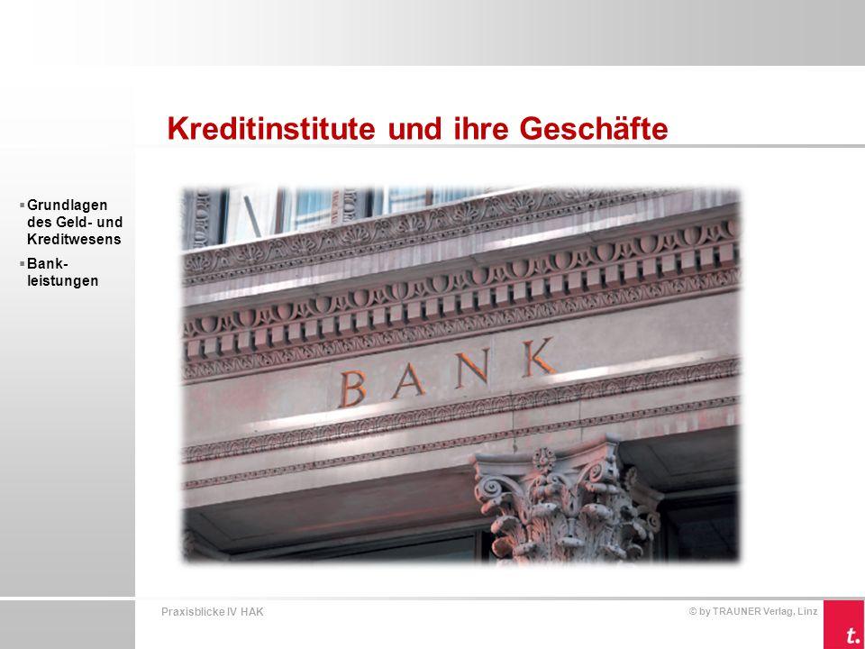 Praxisblicke IV HAK © by TRAUNER Verlag, Linz Kreditinstitute und ihre Geschäfte Grundlagen des Geld- und Kreditwesens Kreditinstitute sind Dienstleistungsbetriebe.