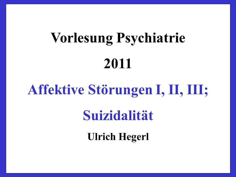 Vorlesung Psychiatrie 2011 Affektive Störungen I, II, III; Suizidalität Ulrich Hegerl