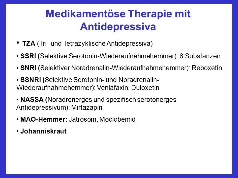 Medikamentöse Therapie mit Antidepressiva TZA (Tri- und Tetrazyklische Antidepressiva) SSRI (Selektive Serotonin-Wiederaufnahmehemmer): 6 Substanzen SNRI (Selektiver Noradrenalin-Wiederaufnahmehemmer): Reboxetin SSNRI (Selektive Serotonin- und Noradrenalin- Wiederaufnahmehemmer): Venlafaxin, Duloxetin NASSA (Noradrenerges und spezifisch serotonerges Antidepressivum): Mirtazapin MAO-Hemmer: Jatrosom, Moclobemid Johanniskraut