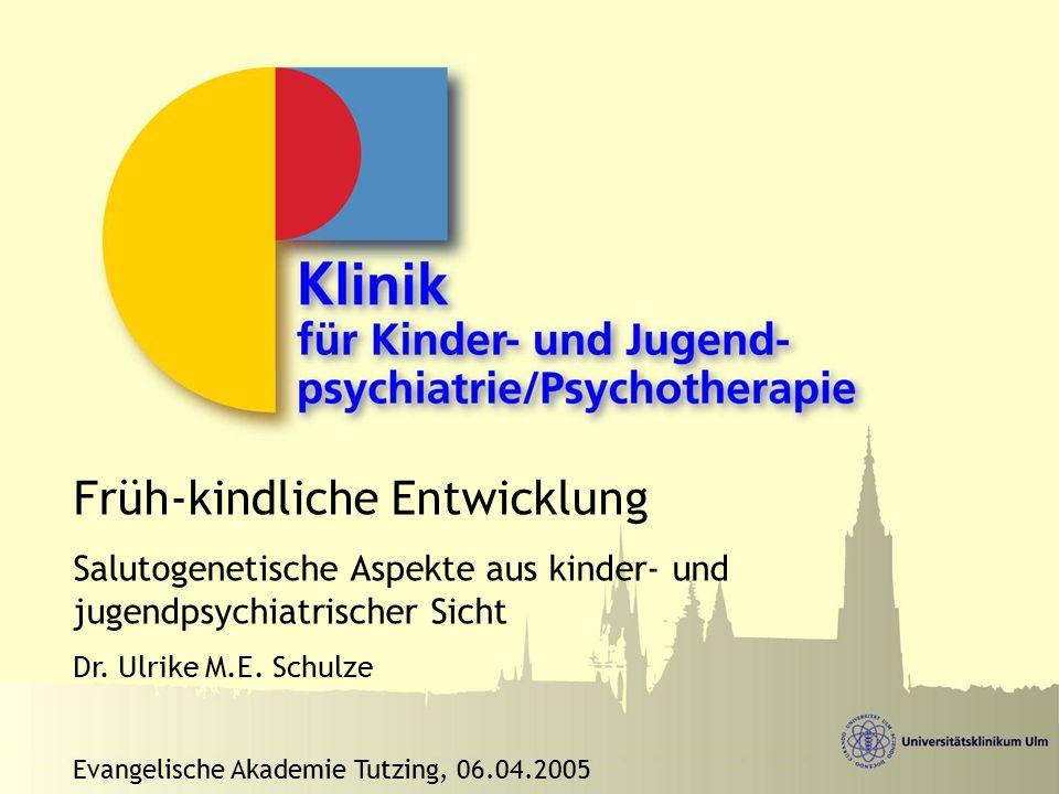 Früh-kindliche Entwicklung Salutogenetische Aspekte aus kinder- und jugendpsychiatrischer Sicht Dr. Ulrike M.E. Schulze Evangelische Akademie Tutzing,