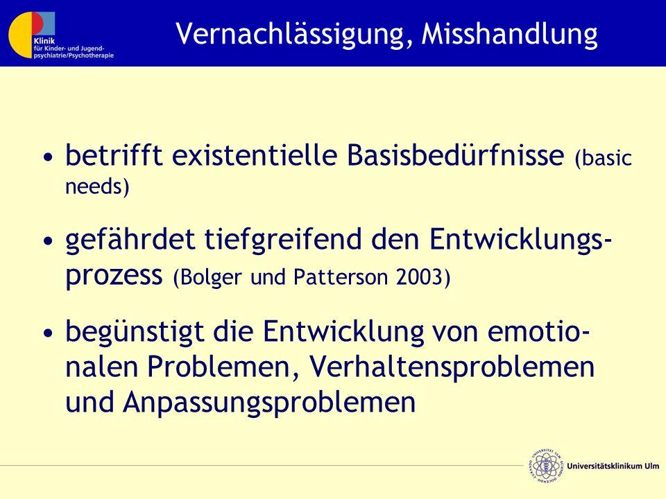 Vernachlässigung, Misshandlung betrifft existentielle Basisbedürfnisse (basic needs) gefährdet tiefgreifend den Entwicklungs- prozess (Bolger und Patterson 2003) begünstigt die Entwicklung von emotio- nalen Problemen, Verhaltensproblemen und Anpassungsproblemen