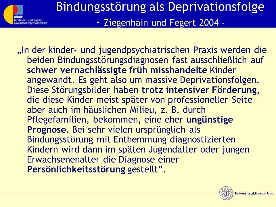 """Bindungsstörung als Deprivationsfolge - Ziegenhain und Fegert 2004 - """"In der kinder- und jugendpsychiatrischen Praxis werden die beiden Bindungsstörungsdiagnosen fast ausschließlich auf schwer vernachlässigte früh misshandelte Kinder angewandt."""