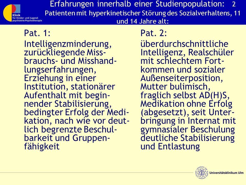 Erfahrungen innerhalb einer Studienpopulation: 2 Patienten mit hyperkinetischer Störung des Sozialverhaltens, 11 und 14 Jahre alt: Pat.