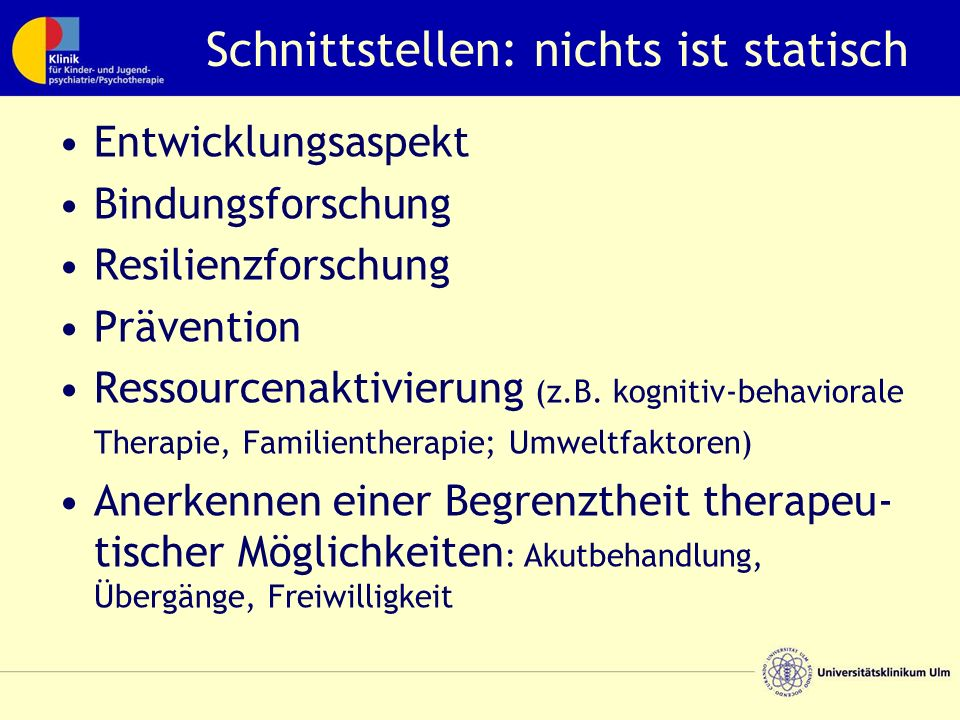 Schnittstellen: nichts ist statisch Entwicklungsaspekt Bindungsforschung Resilienzforschung Prävention Ressourcenaktivierung (z.B. kognitiv-behavioral