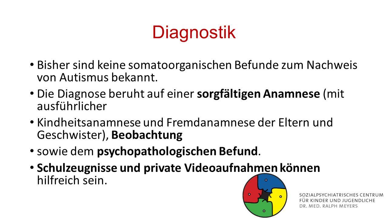 Diagnostik Bisher sind keine somatoorganischen Befunde zum Nachweis von Autismus bekannt. Die Diagnose beruht auf einer sorgfältigen Anamnese (mit aus
