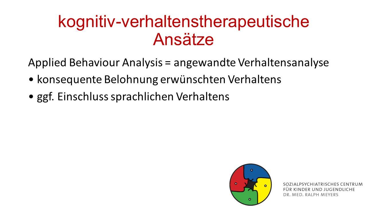 kognitiv-verhaltenstherapeutische Ansätze Applied Behaviour Analysis = angewandte Verhaltensanalyse konsequente Belohnung erwünschten Verhaltens ggf.