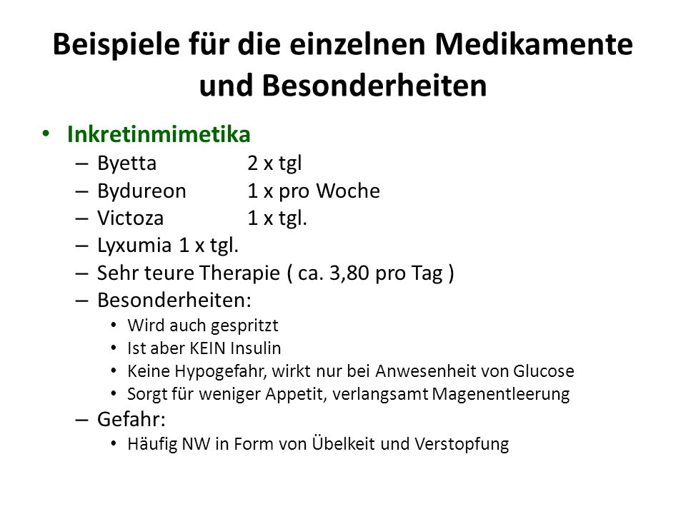 Medikation im Überblick MedikamentGefahrKostenEignung MetforminNierenschwäche€++ Sulfonylharnstoff (Euglucon; Amaryl) Hypo€- Glinide (NovoNorm) Hypo€€(+) Acarbose (Glucobay) Blähungen€€+ Gliptine ( Xelevia; Januvia; Galvus; Jalra; Onglyza; Janumet; Velmetia; Eucreas; Icandra; Komboglyze) Keine wesentliche€€€+++ Inkretinmimetika (Byetta; Bydureon; Victoza; Lyxumia) Keine wesentliche€€€€++ SGLT2-Hemmer (Forxiga) Harnwegsinfekte€€€+