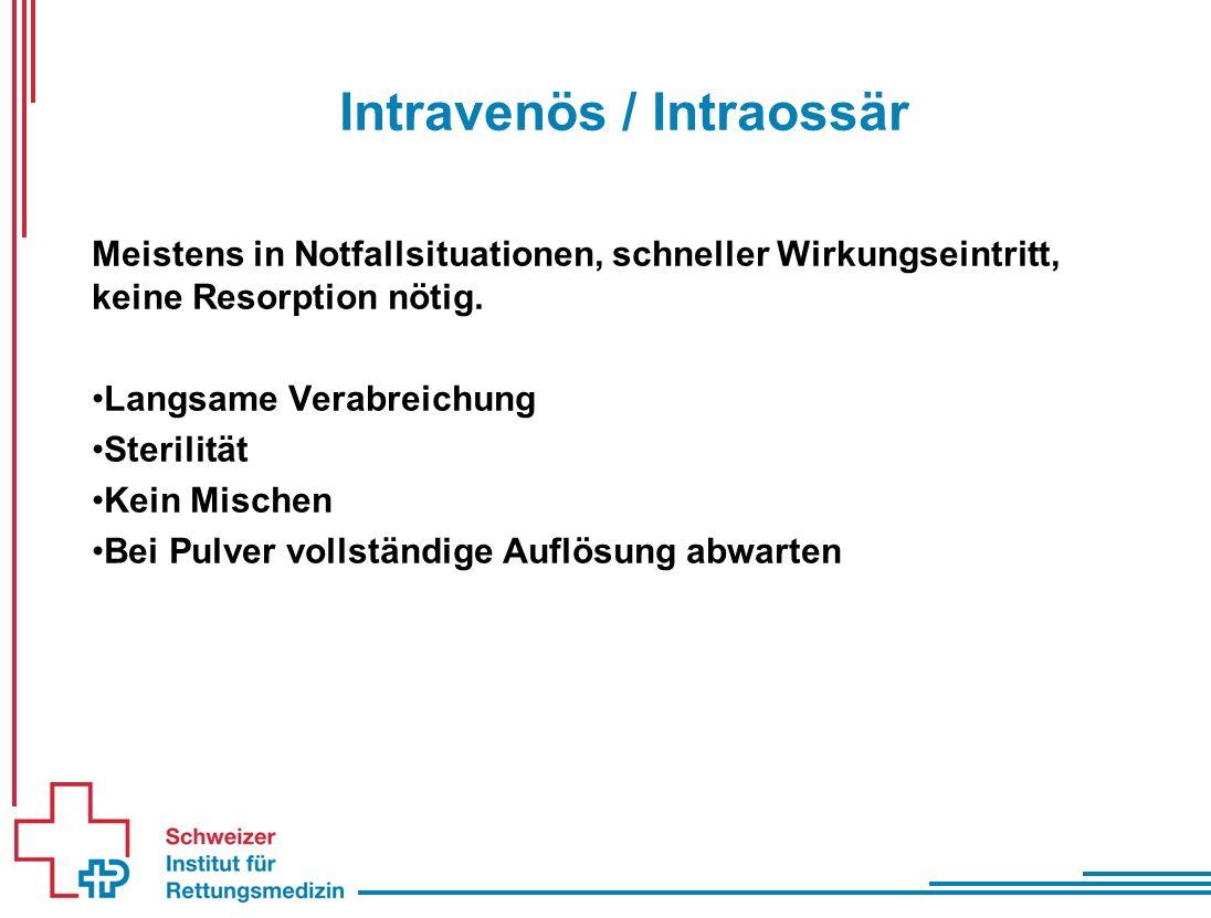 Intravenös / Intraossär Meistens in Notfallsituationen, schneller Wirkungseintritt, keine Resorption nötig.