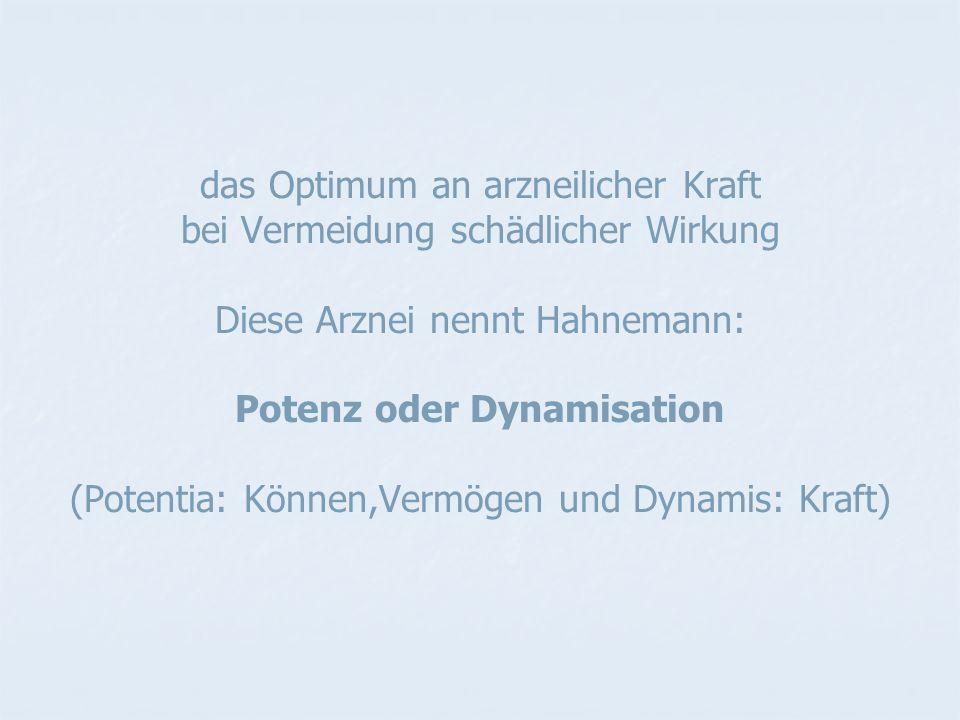 das Optimum an arzneilicher Kraft bei Vermeidung schädlicher Wirkung Diese Arznei nennt Hahnemann: Potenz oder Dynamisation (Potentia: Können,Vermögen und Dynamis: Kraft)