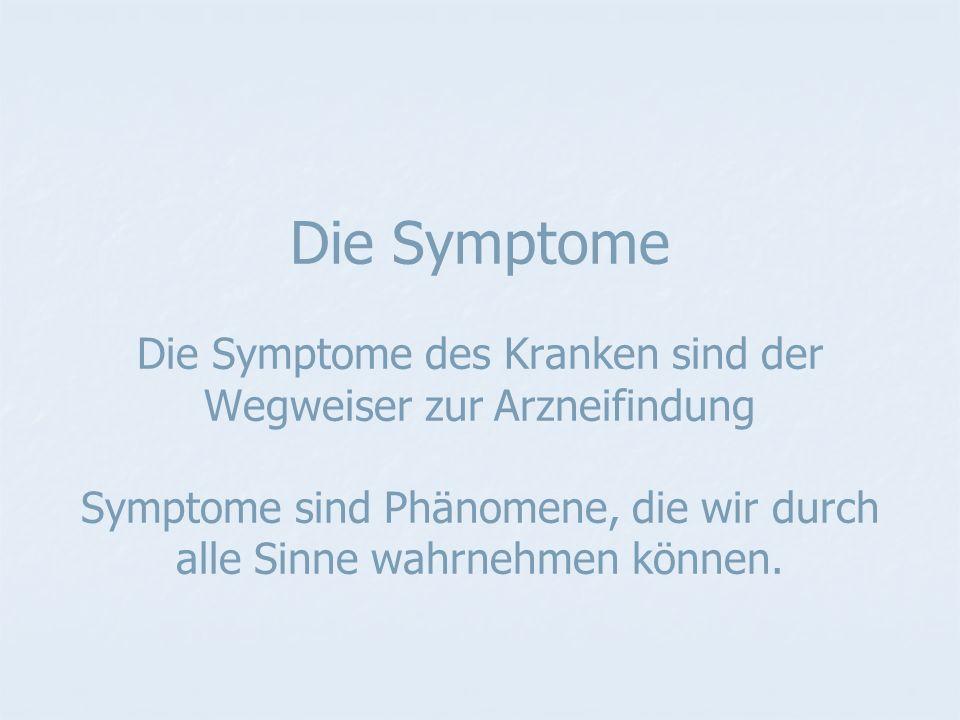 Die Symptome Die Symptome des Kranken sind der Wegweiser zur Arzneifindung Symptome sind Phänomene, die wir durch alle Sinne wahrnehmen können.
