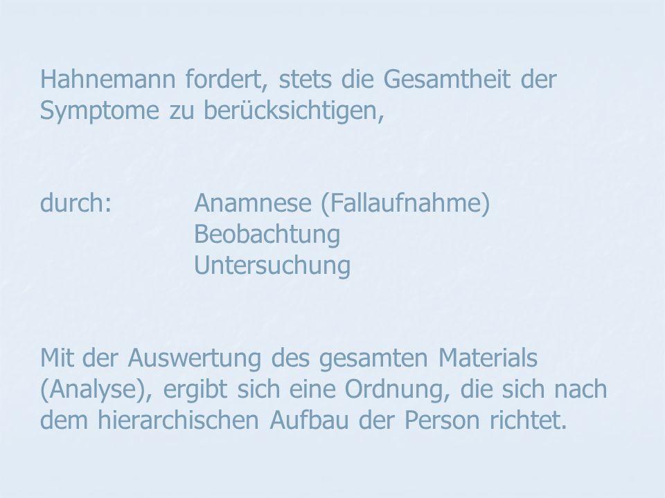 Hahnemann fordert, stets die Gesamtheit der Symptome zu berücksichtigen, durch: Anamnese (Fallaufnahme) Beobachtung Untersuchung Mit der Auswertung des gesamten Materials (Analyse), ergibt sich eine Ordnung, die sich nach dem hierarchischen Aufbau der Person richtet.