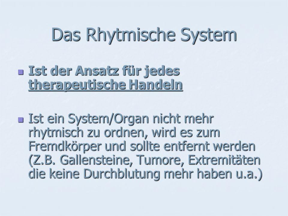 Das Rhytmische System Ist der Ansatz für jedes therapeutische Handeln Ist der Ansatz für jedes therapeutische Handeln Ist ein System/Organ nicht mehr rhytmisch zu ordnen, wird es zum Fremdkörper und sollte entfernt werden (Z.B.