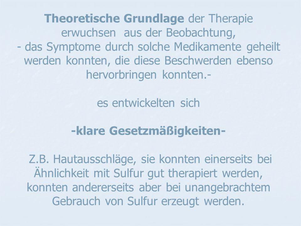 Theoretische Grundlage der Therapie erwuchsen aus der Beobachtung, - das Symptome durch solche Medikamente geheilt werden konnten, die diese Beschwerden ebenso hervorbringen konnten.- es entwickelten sich -klare Gesetzmäßigkeiten- Z.B.