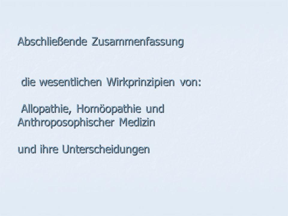 Abschließende Zusammenfassung die wesentlichen Wirkprinzipien von: Allopathie, Homöopathie und Anthroposophischer Medizin und ihre Unterscheidungen