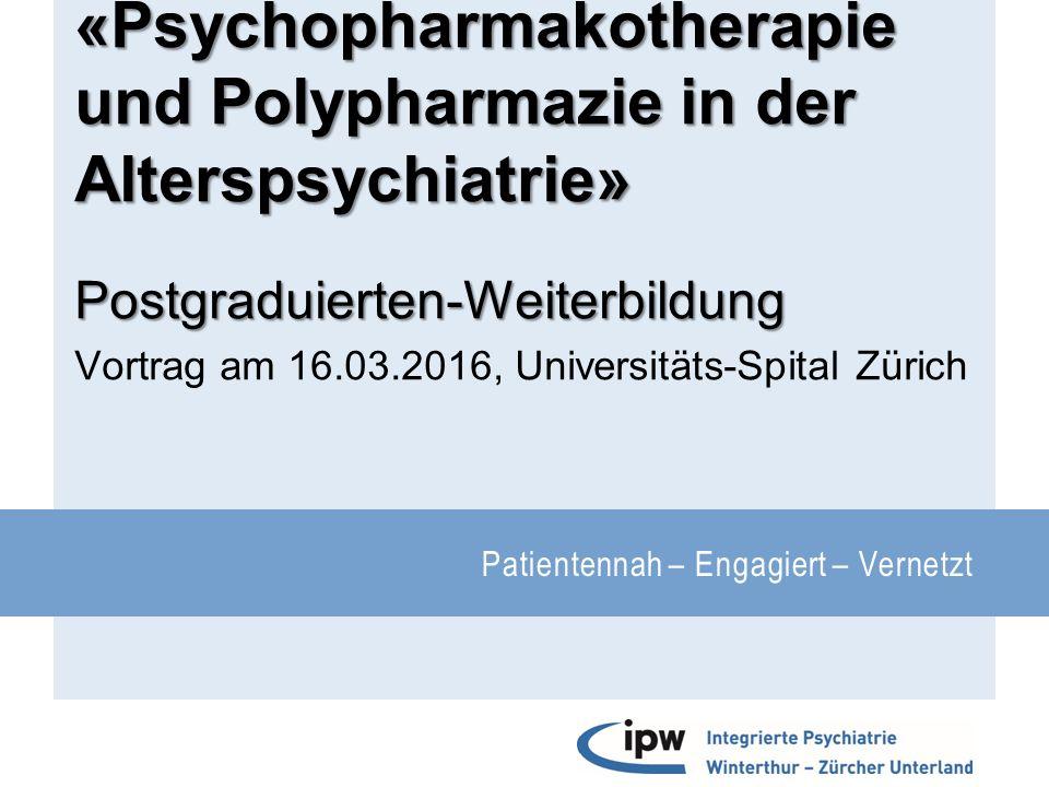 Patientennah – Engagiert – Vernetzt «Psychopharmakotherapie und Polypharmazie in der Alterspsychiatrie» Postgraduierten-Weiterbildung Vortrag am 16.03.2016, Universitäts-Spital Zürich