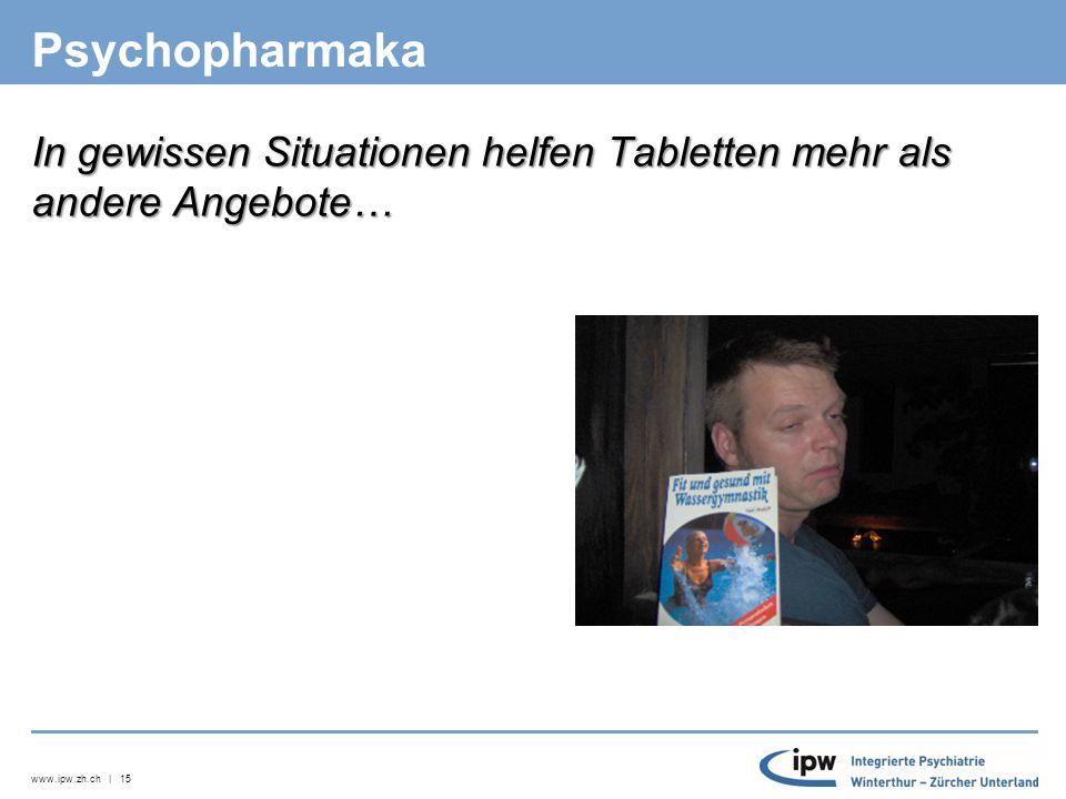 www.ipw.zh.ch | 15 Psychopharmaka In gewissen Situationen helfen Tabletten mehr als andere Angebote…