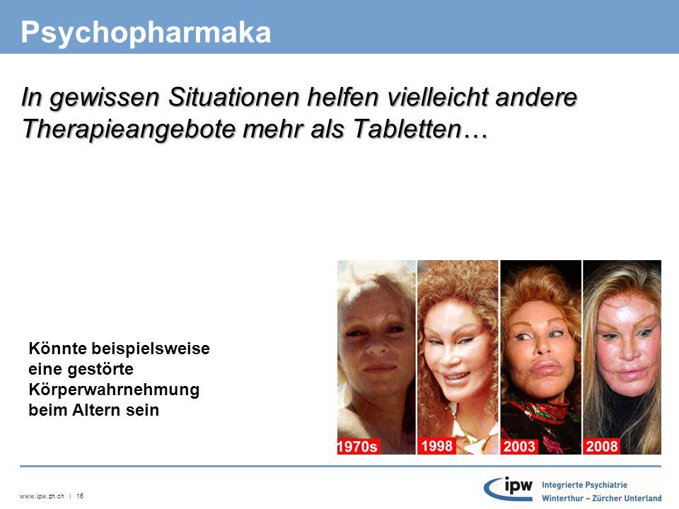 www.ipw.zh.ch | 16 Psychopharmaka In gewissen Situationen helfen vielleicht andere Therapieangebote mehr als Tabletten… Könnte beispielsweise eine gestörte Körperwahrnehmung beim Altern sein