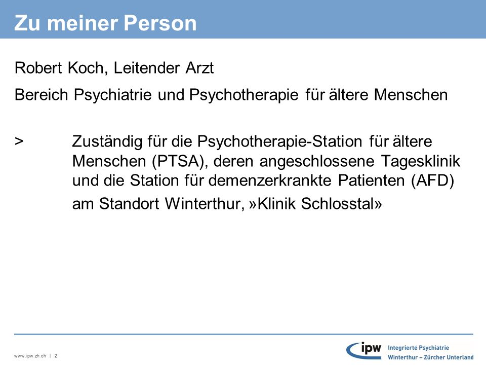 www.ipw.zh.ch | 2 Zu meiner Person Robert Koch, Leitender Arzt Bereich Psychiatrie und Psychotherapie für ältere Menschen >Zuständig für die Psychotherapie-Station für ältere Menschen (PTSA), deren angeschlossene Tagesklinik und die Station für demenzerkrankte Patienten (AFD) am Standort Winterthur, »Klinik Schlosstal»
