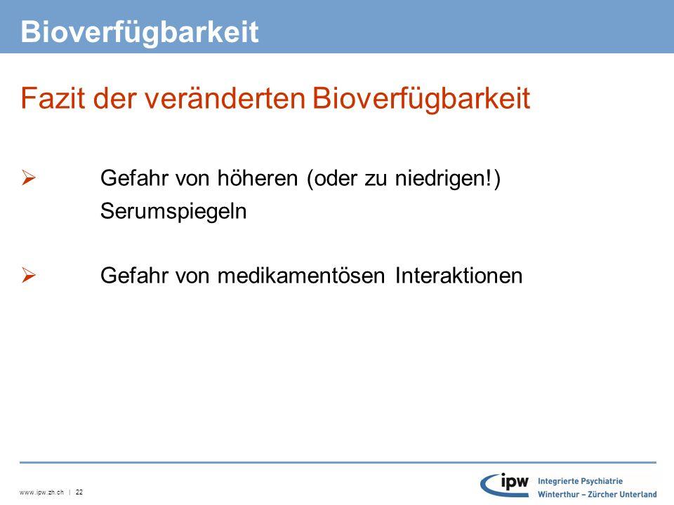 www.ipw.zh.ch | 22 Bioverfügbarkeit Fazit der veränderten Bioverfügbarkeit  Gefahr von höheren (oder zu niedrigen!) Serumspiegeln  Gefahr von medikamentösen Interaktionen