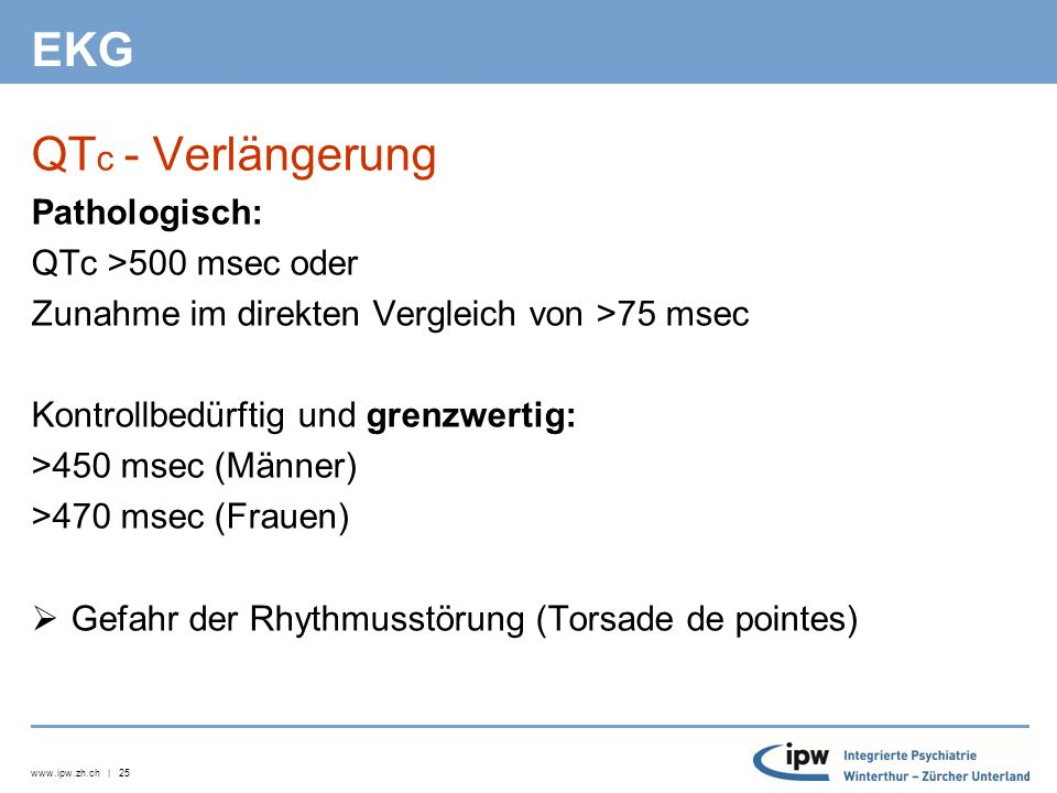 www.ipw.zh.ch | 25 EKG QT c - Verlängerung Pathologisch: QTc >500 msec oder Zunahme im direkten Vergleich von >75 msec Kontrollbedürftig und grenzwertig: >450 msec (Männer) >470 msec (Frauen)  Gefahr der Rhythmusstörung (Torsade de pointes)