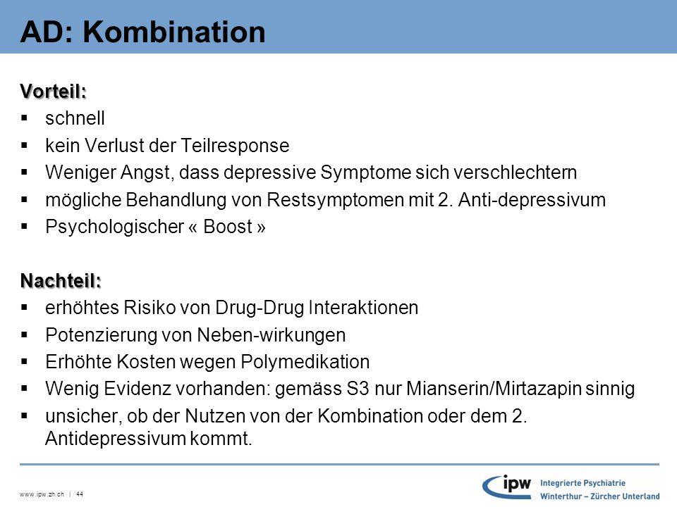 www.ipw.zh.ch | 45 AD: Augmentation Vorteil: schnell, keine Übergangsphase Teilresponse geht nicht verloren (wichtig für Patienten, die den Effekt des Antidepressivums nicht verlieren wollen) Behandlung von RestsymptomenNachteil: unsicher, ob der Nutzen von der Kombination oder vom zugefügten Medikament kommt