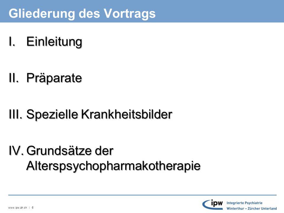 www.ipw.zh.ch | 6 Gliederung des Vortrags I.Einleitung II.Präparate III.Spezielle Krankheitsbilder IV.Grundsätze der Alterspsychopharmakotherapie