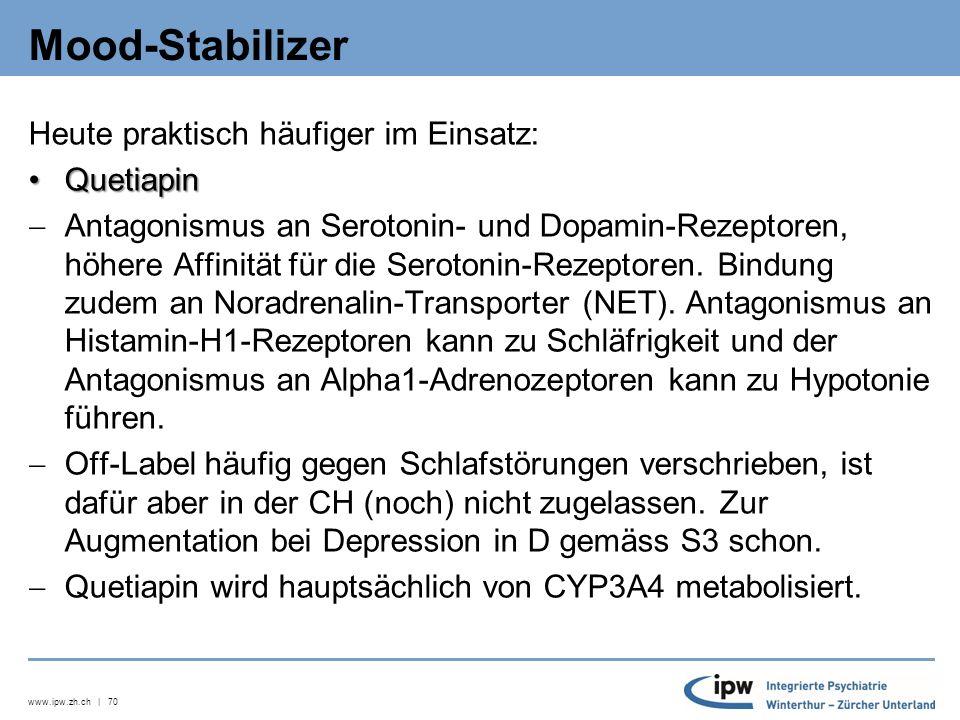 www.ipw.zh.ch | 70 Mood-Stabilizer Heute praktisch häufiger im Einsatz: QuetiapinQuetiapin  Antagonismus an Serotonin- und Dopamin-Rezeptoren, höhere Affinität für die Serotonin-Rezeptoren.