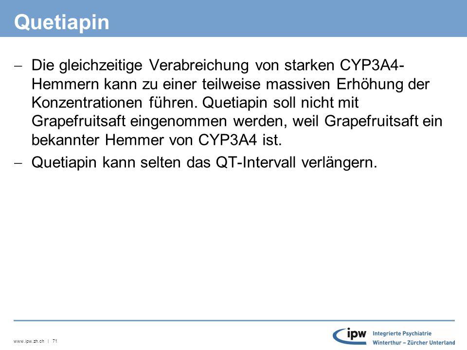 www.ipw.zh.ch | 71 Quetiapin  Die gleichzeitige Verabreichung von starken CYP3A4- Hemmern kann zu einer teilweise massiven Erhöhung der Konzentrationen führen.