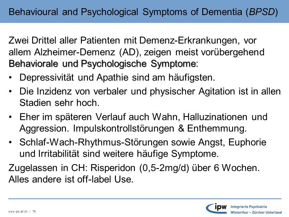 www.ipw.zh.ch | 79 Behavioural and Psychological Symptoms of Dementia (BPSD) Behaviorale und Psychologische Symptome Zwei Drittel aller Patienten mit Demenz-Erkrankungen, vor allem Alzheimer-Demenz (AD), zeigen meist vorübergehend Behaviorale und Psychologische Symptome: Depressivität und Apathie sind am häufigsten.