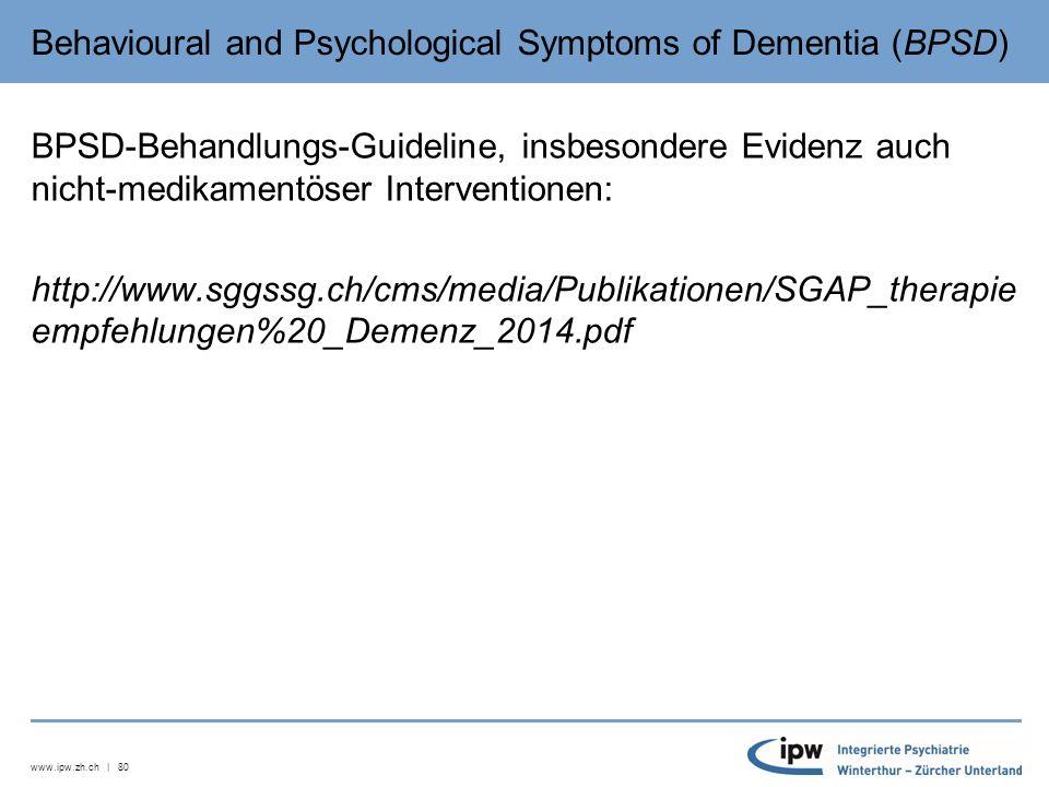 www.ipw.zh.ch | 80 Behavioural and Psychological Symptoms of Dementia (BPSD) BPSD-Behandlungs-Guideline, insbesondere Evidenz auch nicht-medikamentöser Interventionen: http://www.sggssg.ch/cms/media/Publikationen/SGAP_therapie empfehlungen%20_Demenz_2014.pdf