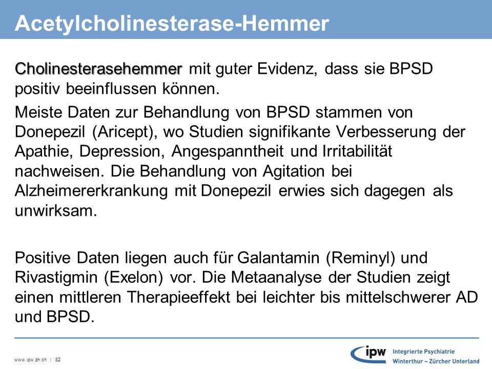 www.ipw.zh.ch | 82 Acetylcholinesterase-Hemmer Cholinesterasehemmer Cholinesterasehemmer mit guter Evidenz, dass sie BPSD positiv beeinflussen können.