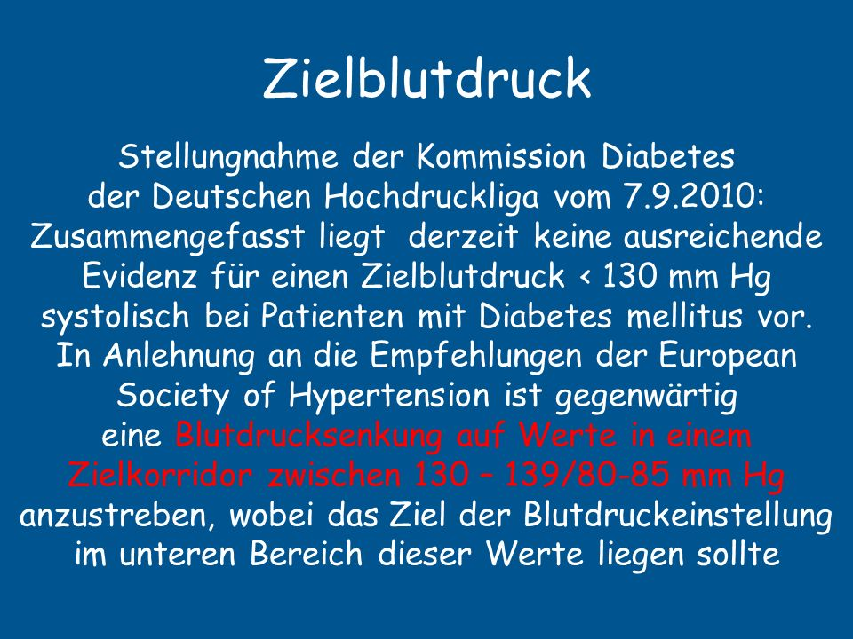 Zielblutdruck ADA ( published Januar 2004) … a target blood pressure goal of < 130/80 mm Hg is reasonable if it can be safely achieved JNC Seven ( published August 2004) …BP in diabetics be controlled to levels of 130/80 mm Hg or lower ESH (published June 2007): Target BP should be at least <130/80 mmHg in diabetics (DHL hat nur europäische Empfehlung übersetzt)