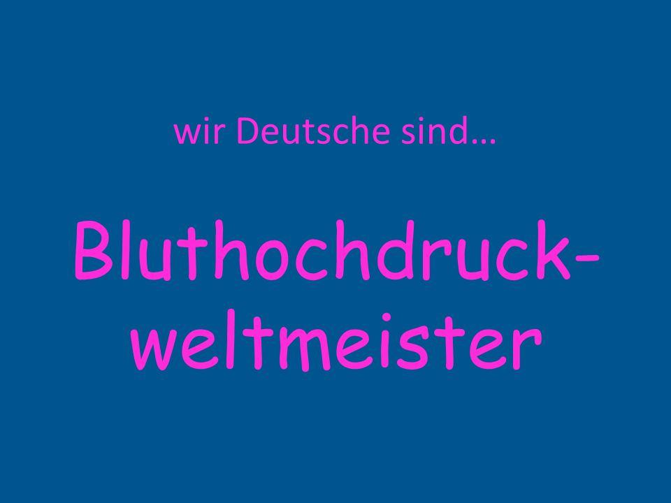 wir Deutsche sind… Bluthochdruck- weltmeister