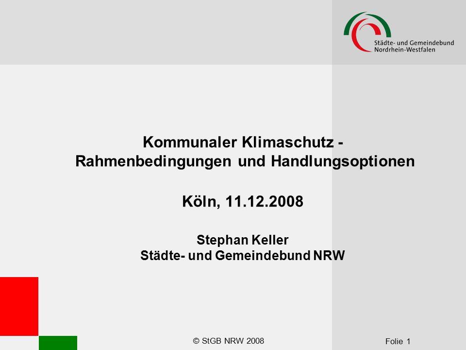 © StGB NRW 2008 Folie 1 Kommunaler Klimaschutz - Rahmenbedingungen und Handlungsoptionen Köln, 11.12.2008 Stephan Keller Städte- und Gemeindebund NRW