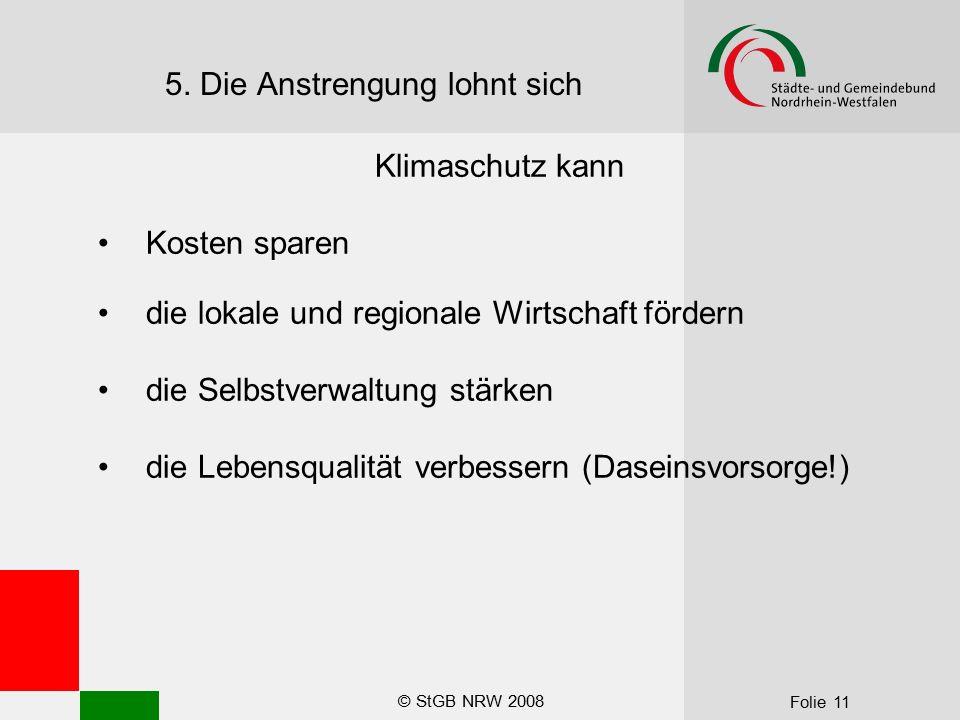 © StGB NRW 2008 Folie 11 5. Die Anstrengung lohnt sich Klimaschutz kann Kosten sparen die lokale und regionale Wirtschaft fördern die Selbstverwaltung