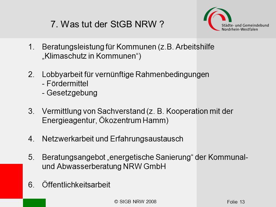 """© StGB NRW 2008 Folie 13 7. Was tut der StGB NRW ? 1.Beratungsleistung für Kommunen (z.B. Arbeitshilfe """"Klimaschutz in Kommunen"""") 2.Lobbyarbeit für ve"""