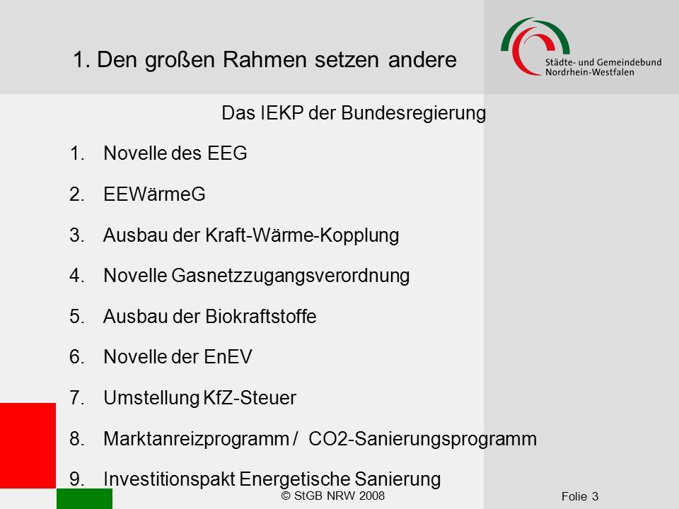 © StGB NRW 2008 Folie 3 1. Den großen Rahmen setzen andere Das IEKP der Bundesregierung 1.Novelle des EEG 2.EEWärmeG 3.Ausbau der Kraft-Wärme-Kopplung