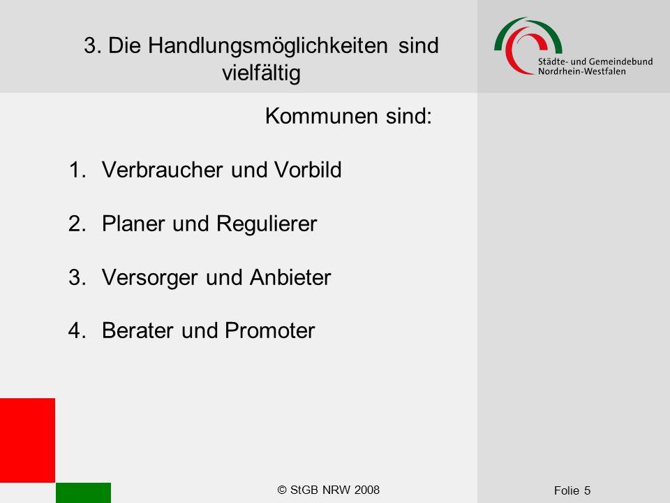 © StGB NRW 2008 Folie 5 3. Die Handlungsmöglichkeiten sind vielfältig Kommunen sind: 1.Verbraucher und Vorbild 2.Planer und Regulierer 3.Versorger und