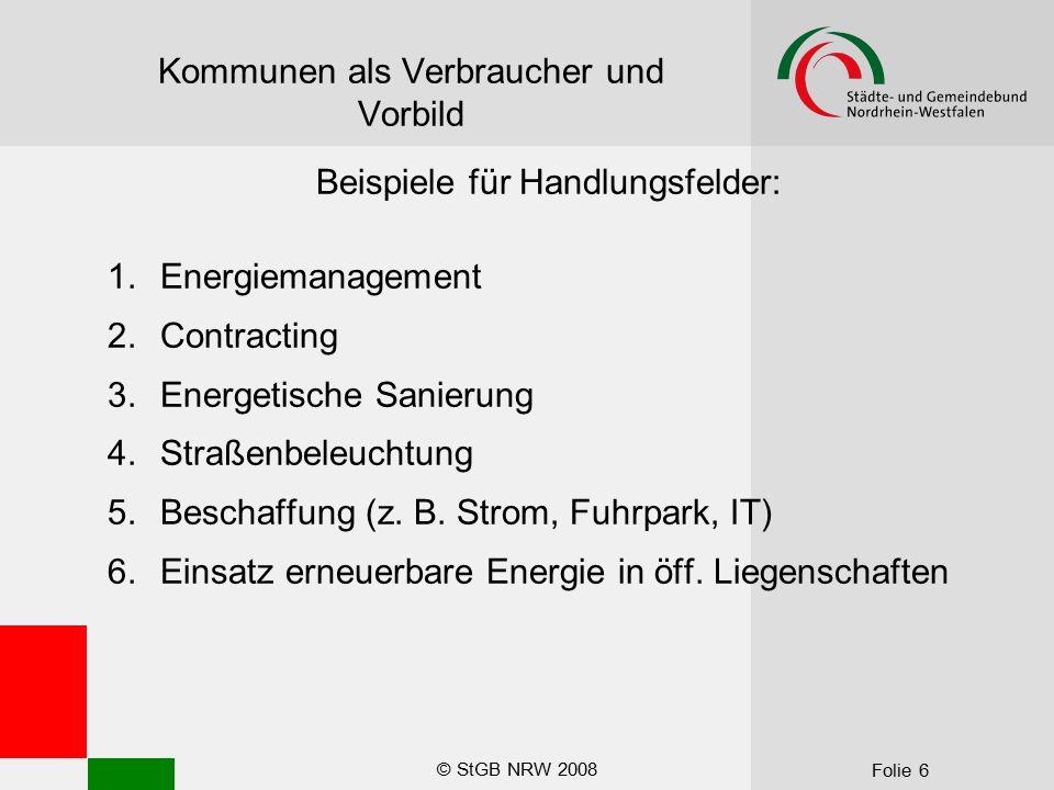 © StGB NRW 2008 Folie 6 Kommunen als Verbraucher und Vorbild Beispiele für Handlungsfelder: 1.Energiemanagement 2.Contracting 3.Energetische Sanierung 4.Straßenbeleuchtung 5.Beschaffung (z.