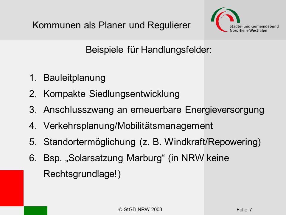 © StGB NRW 2008 Folie 7 Kommunen als Planer und Regulierer Beispiele für Handlungsfelder: 1.Bauleitplanung 2.Kompakte Siedlungsentwicklung 3.Anschlusszwang an erneuerbare Energieversorgung 4.Verkehrsplanung/Mobilitätsmanagement 5.Standortermöglichung (z.