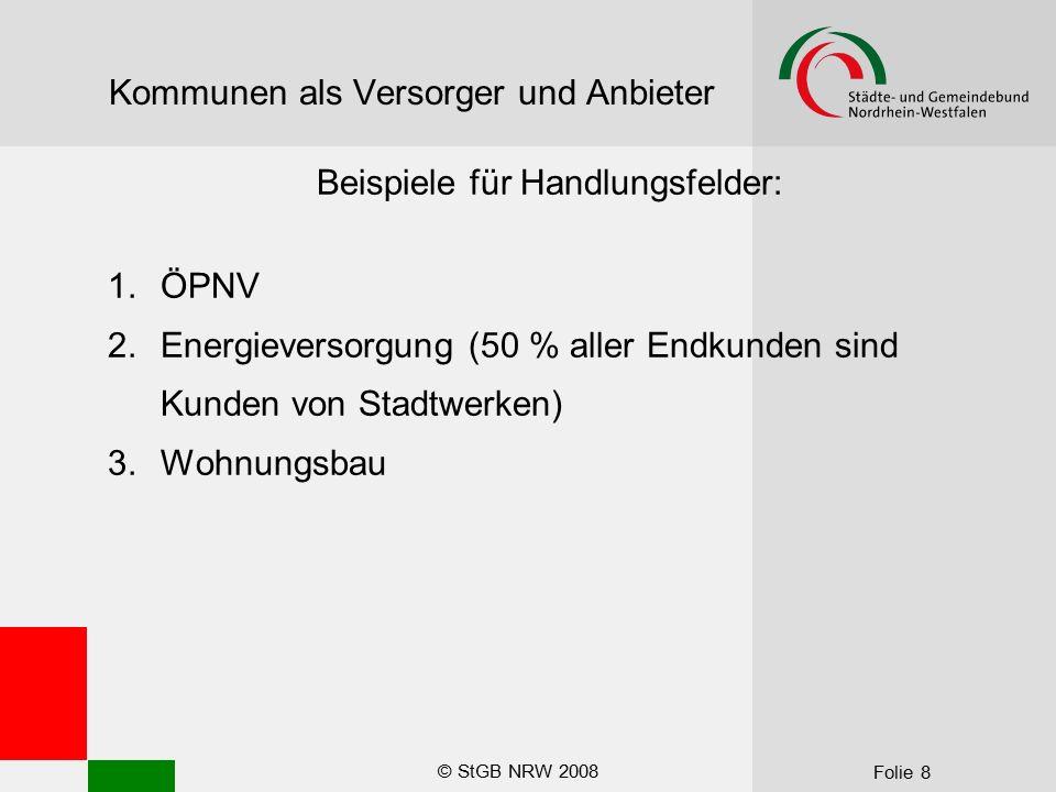 © StGB NRW 2008 Folie 8 Kommunen als Versorger und Anbieter Beispiele für Handlungsfelder: 1.ÖPNV 2.Energieversorgung (50 % aller Endkunden sind Kunde