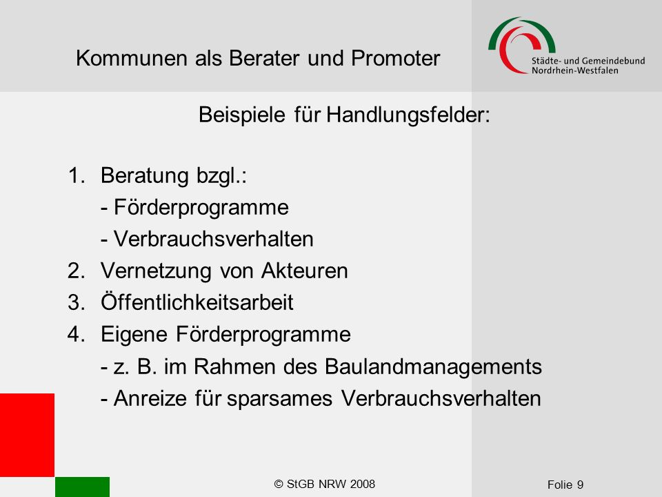 © StGB NRW 2008 Folie 9 Kommunen als Berater und Promoter Beispiele für Handlungsfelder: 1.Beratung bzgl.: - Förderprogramme - Verbrauchsverhalten 2.Vernetzung von Akteuren 3.Öffentlichkeitsarbeit 4.Eigene Förderprogramme - z.