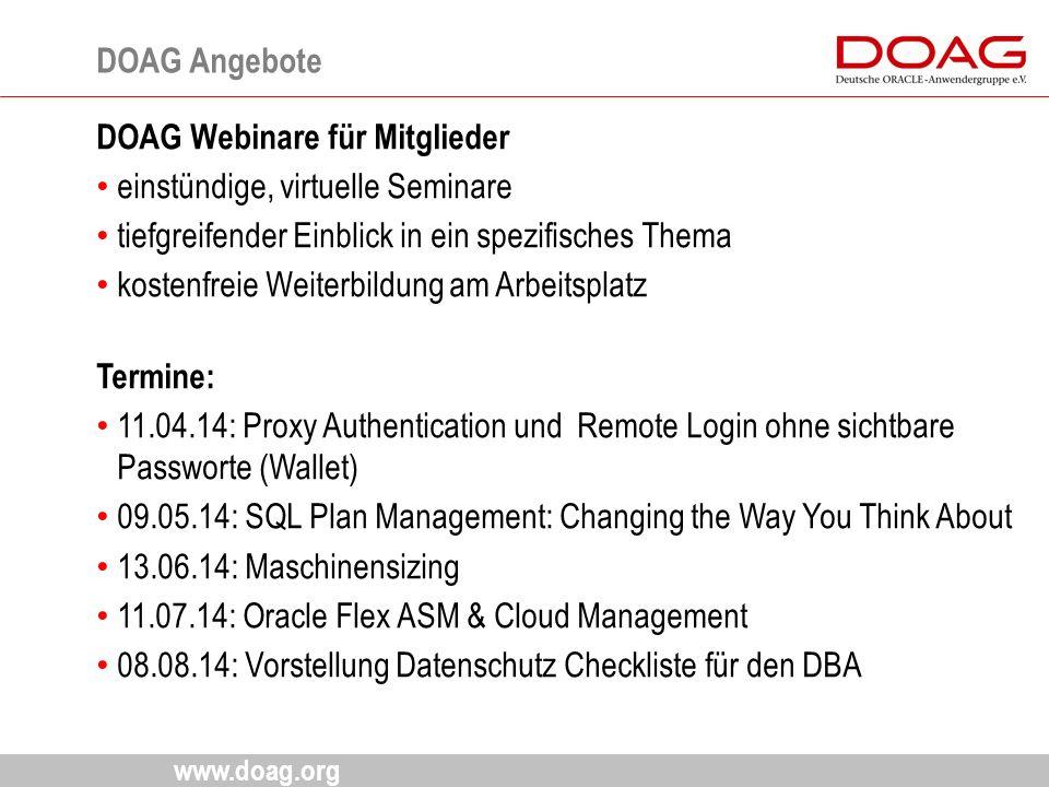 www.doag.org DOAG Webinare für Mitglieder einstündige, virtuelle Seminare tiefgreifender Einblick in ein spezifisches Thema kostenfreie Weiterbildung am Arbeitsplatz Termine: 11.04.14: Proxy Authentication und Remote Login ohne sichtbare Passworte (Wallet) 09.05.14: SQL Plan Management: Changing the Way You Think About 13.06.14: Maschinensizing 11.07.14: Oracle Flex ASM & Cloud Management 08.08.14: Vorstellung Datenschutz Checkliste für den DBA DOAG Angebote 15