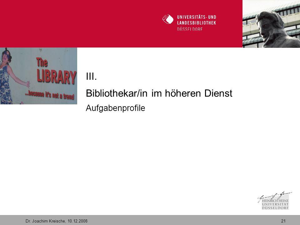 21 Dr. Joachim Kreische, 10.12.2008 Willkommen in der Zukunft III. Bibliothekar/in im höheren Dienst Aufgabenprofile
