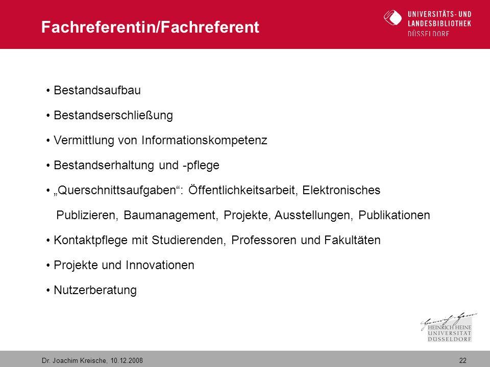 22 Dr. Joachim Kreische, 10.12.2008 Fachreferentin/Fachreferent Bestandsaufbau Bestandserschließung Vermittlung von Informationskompetenz Bestandserha